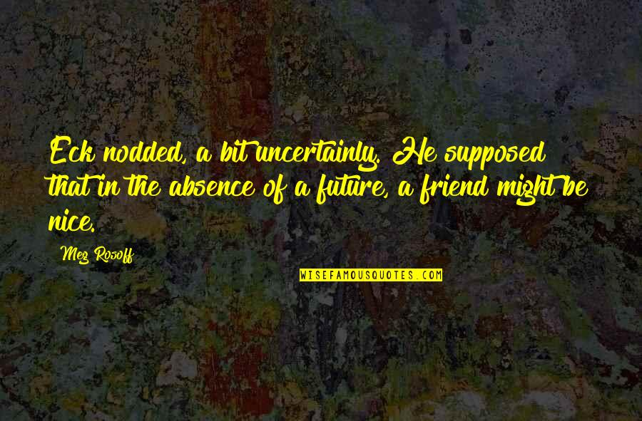That Friend Quotes By Meg Rosoff: Eck nodded, a bit uncertainly. He supposed that