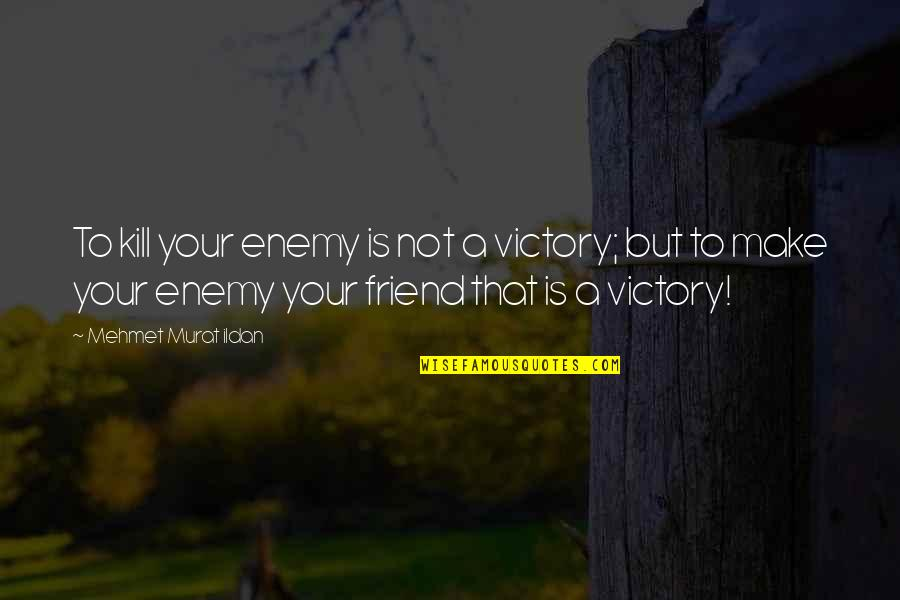That Friend Quotes By Mehmet Murat Ildan: To kill your enemy is not a victory;