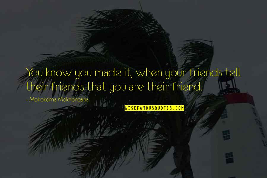 That Friend Quotes By Mokokoma Mokhonoana: You know you made it, when your friends