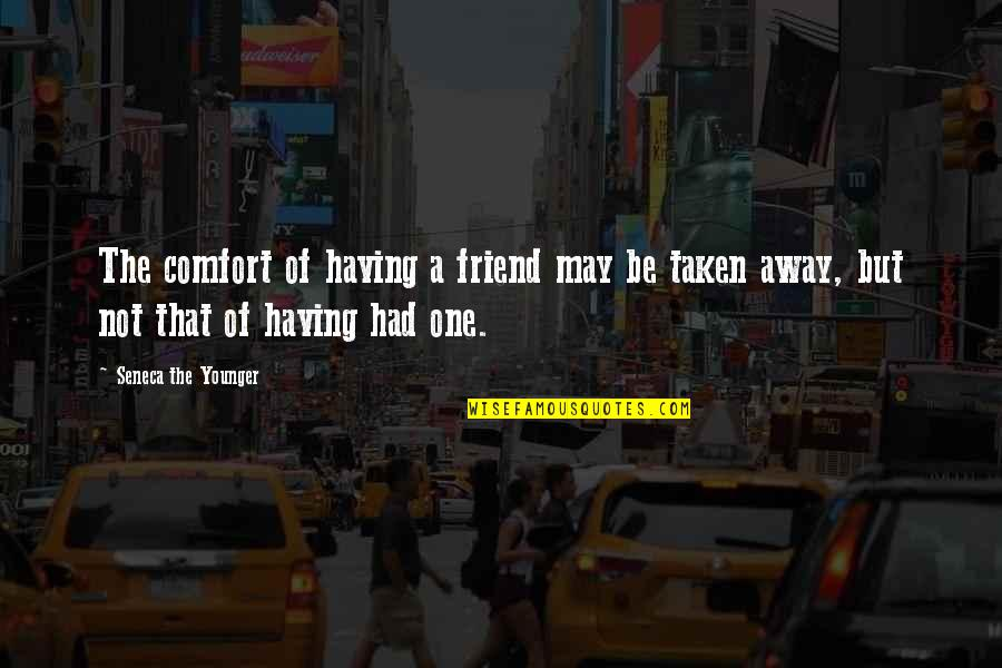 That Friend Quotes By Seneca The Younger: The comfort of having a friend may be