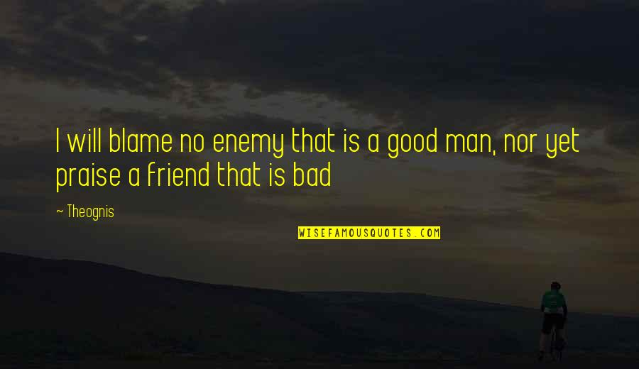 That Friend Quotes By Theognis: I will blame no enemy that is a