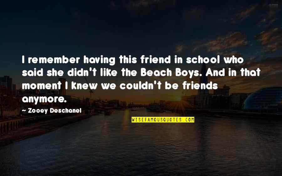 That Friend Quotes By Zooey Deschanel: I remember having this friend in school who