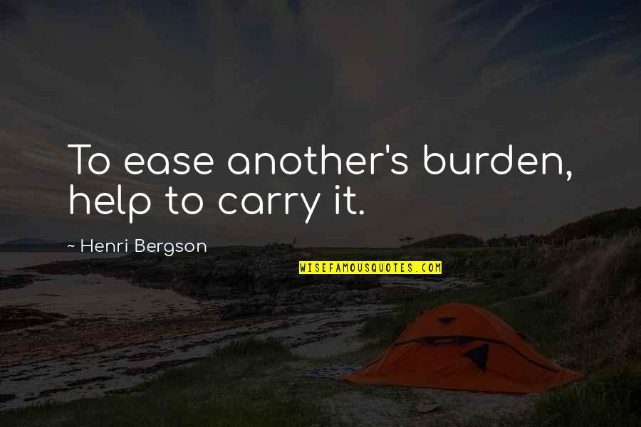 That Moment When You Realize Love Quotes By Henri Bergson: To ease another's burden, help to carry it.