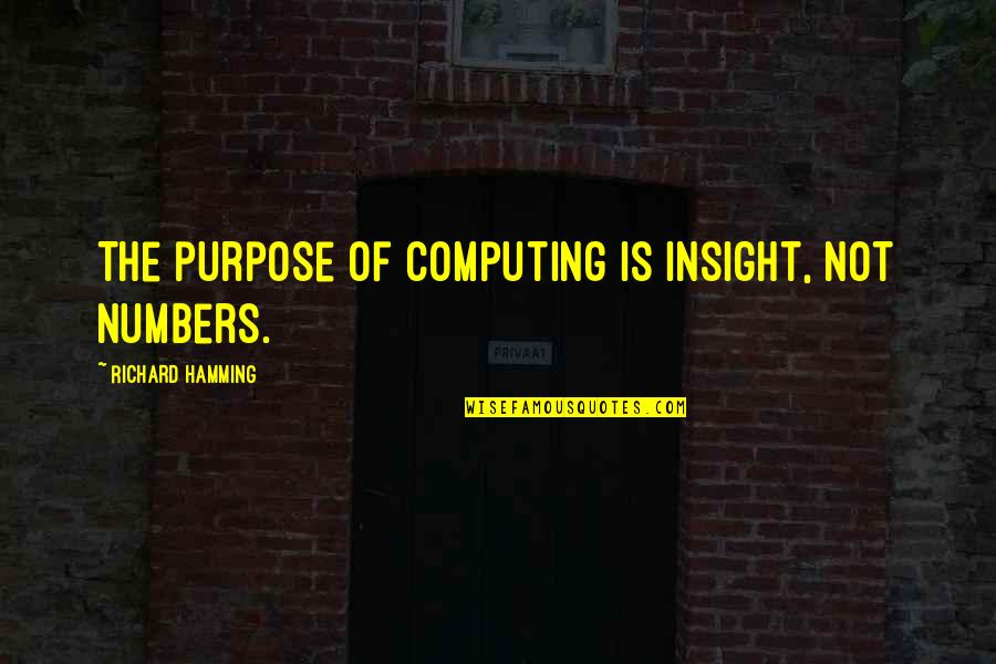 That Moment When You Realize Love Quotes By Richard Hamming: The purpose of computing is insight, not numbers.
