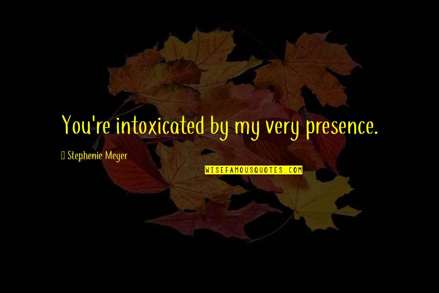 That Moment When You Realize Love Quotes By Stephenie Meyer: You're intoxicated by my very presence.