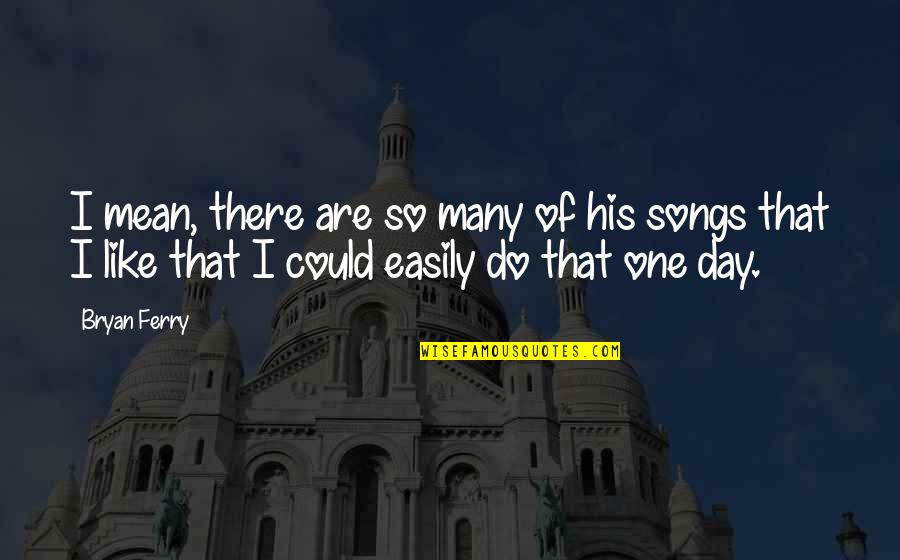 That One Day Quotes By Bryan Ferry: I mean, there are so many of his