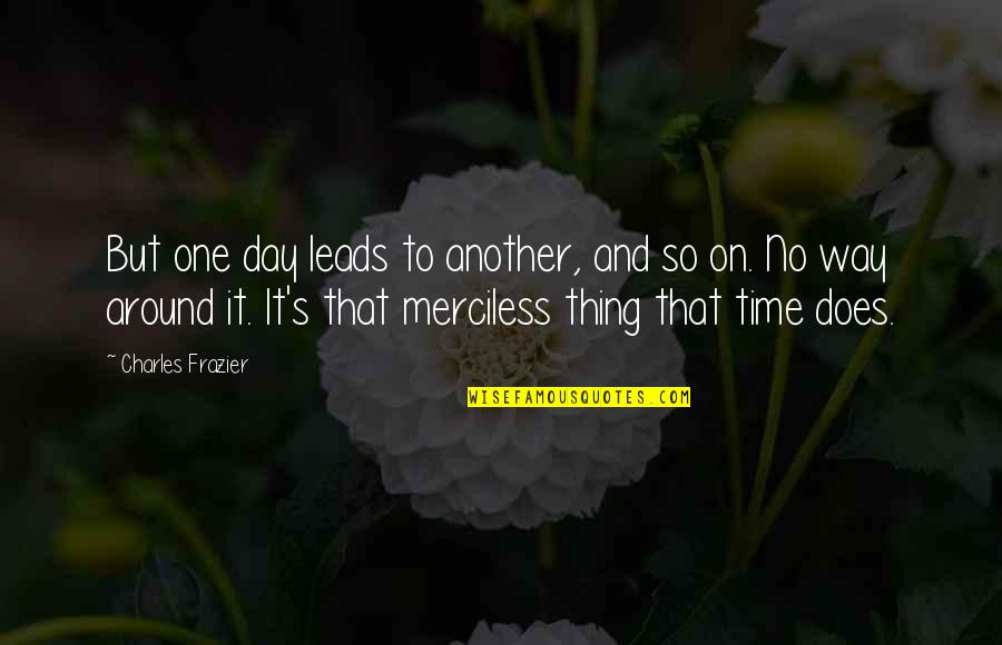 That One Day Quotes By Charles Frazier: But one day leads to another, and so