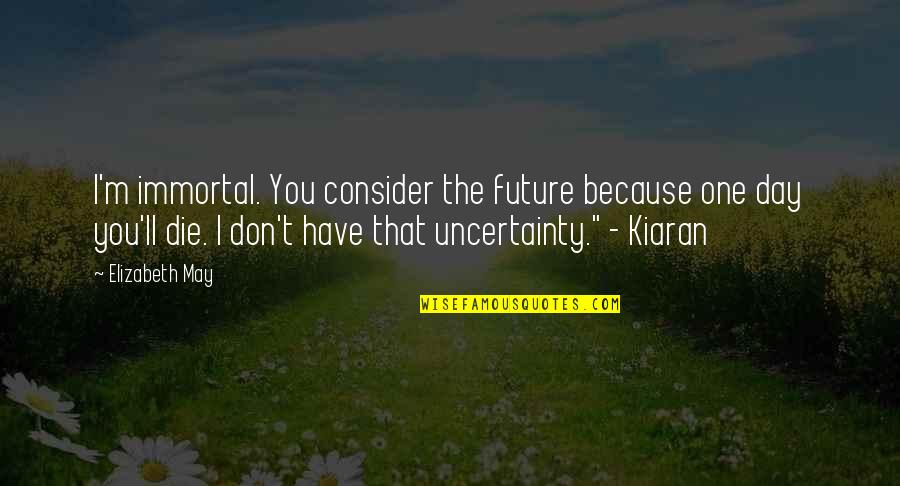 That One Day Quotes By Elizabeth May: I'm immortal. You consider the future because one