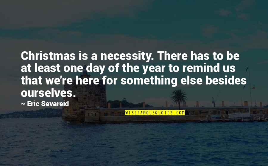 That One Day Quotes By Eric Sevareid: Christmas is a necessity. There has to be