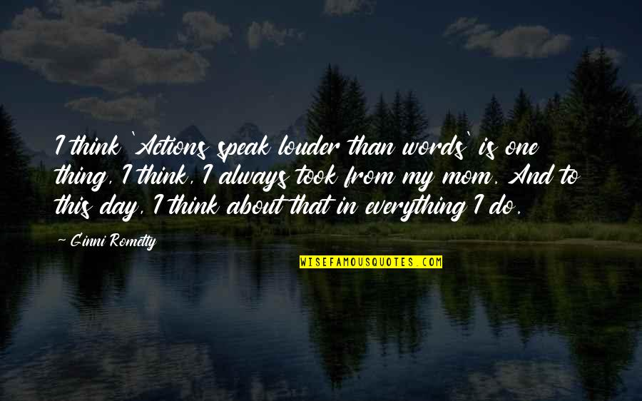 That One Day Quotes By Ginni Rometty: I think 'Actions speak louder than words' is