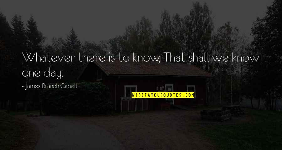 That One Day Quotes By James Branch Cabell: Whatever there is to know, That shall we