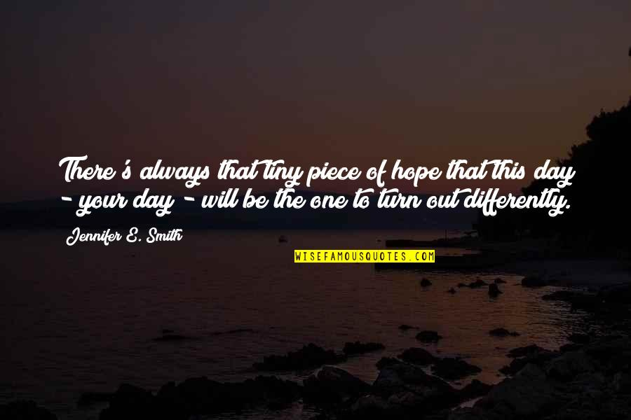 That One Day Quotes By Jennifer E. Smith: There's always that tiny piece of hope that