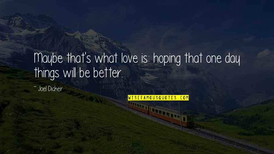 That One Day Quotes By Joel Dicker: Maybe that's what love is: hoping that one