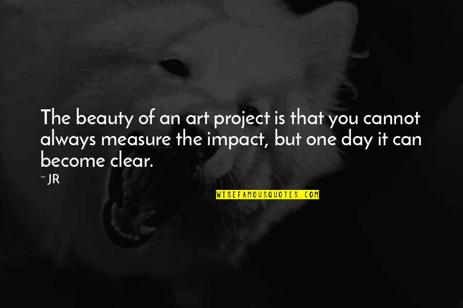 That One Day Quotes By JR: The beauty of an art project is that