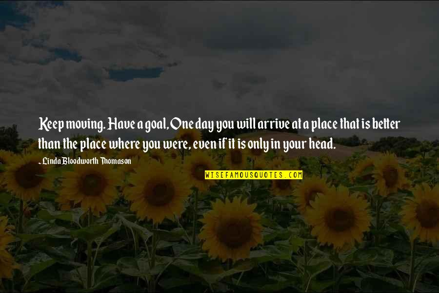 That One Day Quotes By Linda Bloodworth Thomason: Keep moving. Have a goal, One day you