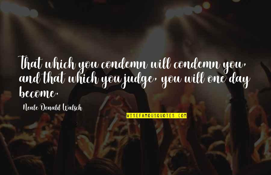 That One Day Quotes By Neale Donald Walsch: That which you condemn will condemn you, and