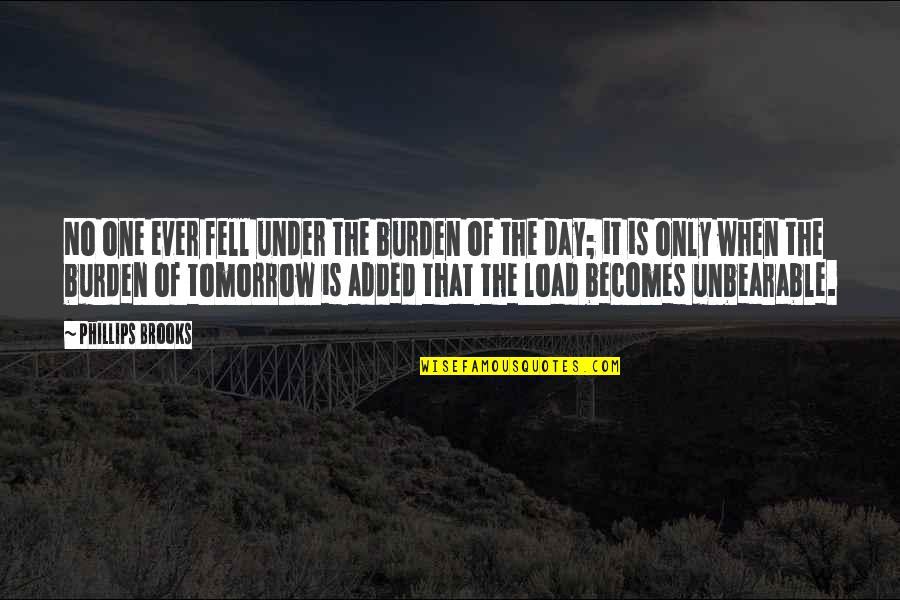 That One Day Quotes By Phillips Brooks: No one ever fell under the burden of