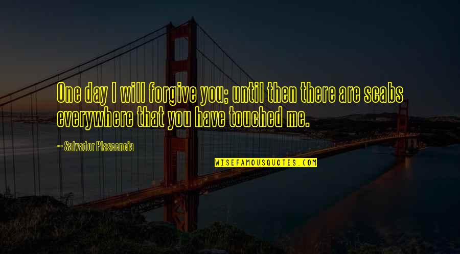 That One Day Quotes By Salvador Plascencia: One day I will forgive you; until then