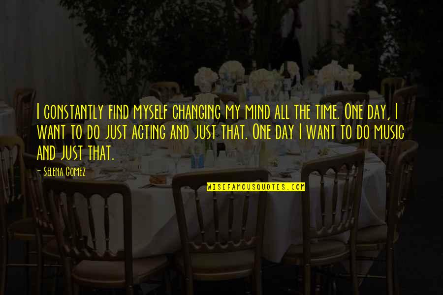 That One Day Quotes By Selena Gomez: I constantly find myself changing my mind all