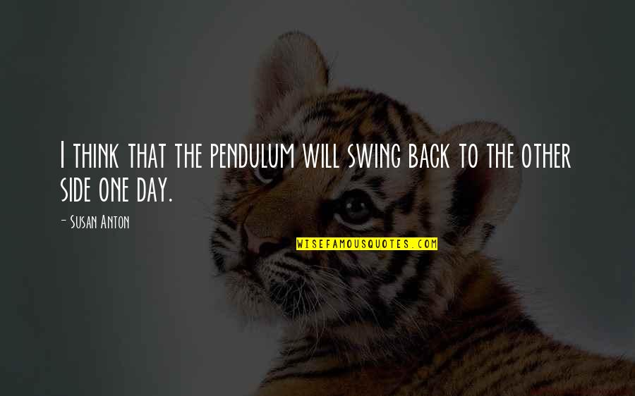 That One Day Quotes By Susan Anton: I think that the pendulum will swing back