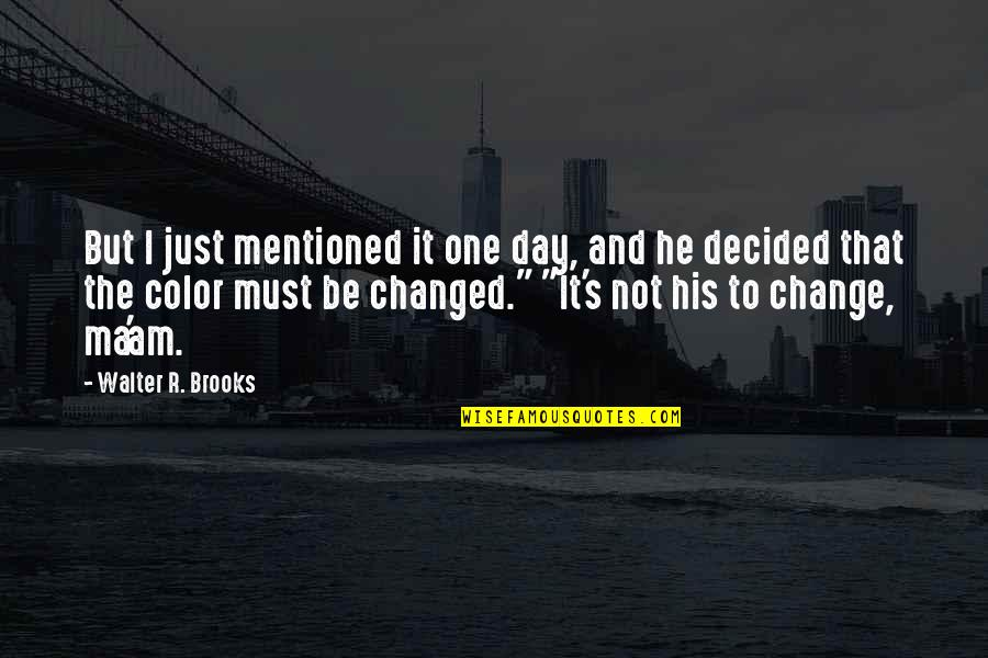 That One Day Quotes By Walter R. Brooks: But I just mentioned it one day, and