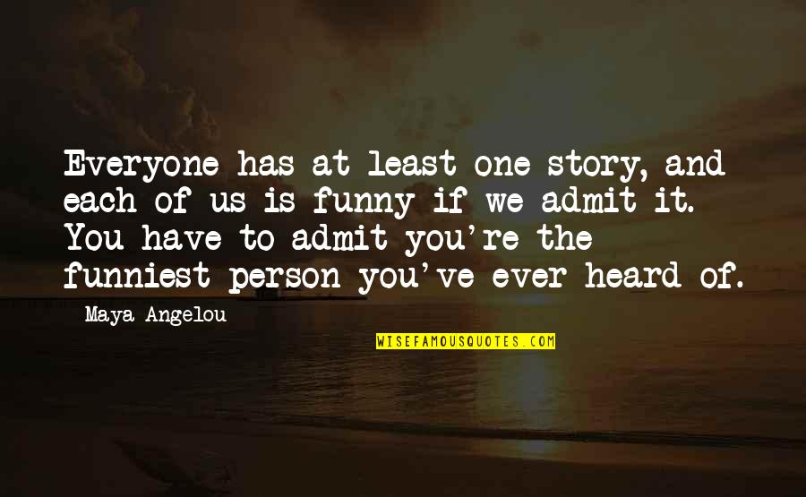 That One Person Funny Quotes By Maya Angelou: Everyone has at least one story, and each