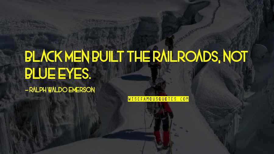 That One Person Funny Quotes By Ralph Waldo Emerson: Black men built the railroads, not blue eyes.