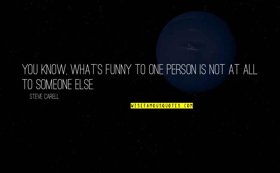 That One Person Funny Quotes By Steve Carell: You know, what's funny to one person is