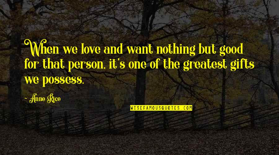 That One Person Quotes By Anne Rice: When we love and want nothing but good
