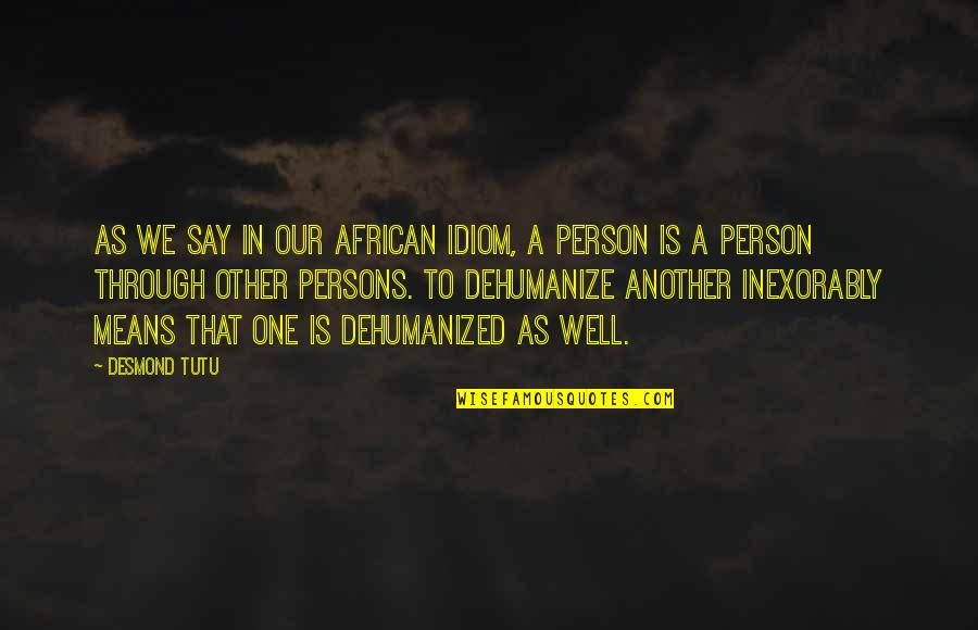 That One Person Quotes By Desmond Tutu: As we say in our African idiom, a