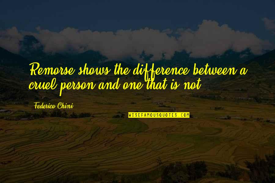 That One Person Quotes By Federico Chini: Remorse shows the difference between a cruel person