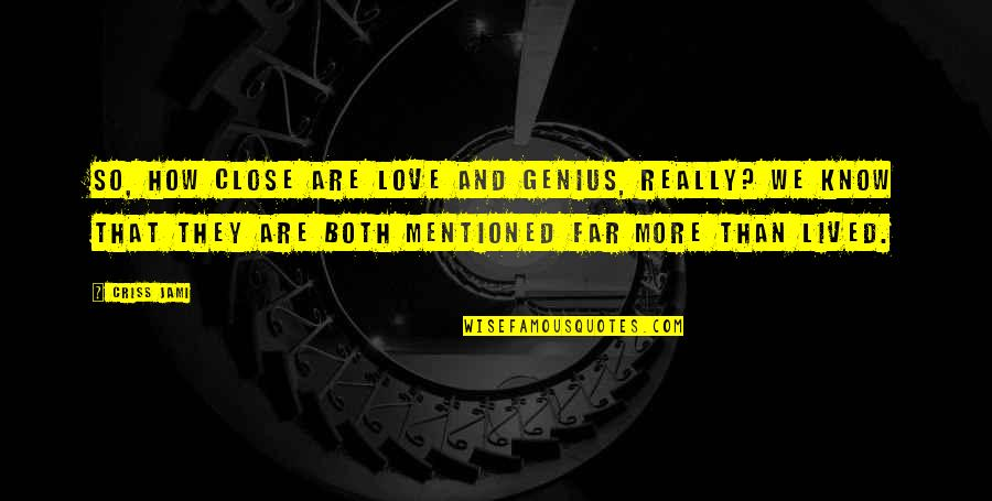 That So True Quotes By Criss Jami: So, how close are love and genius, really?