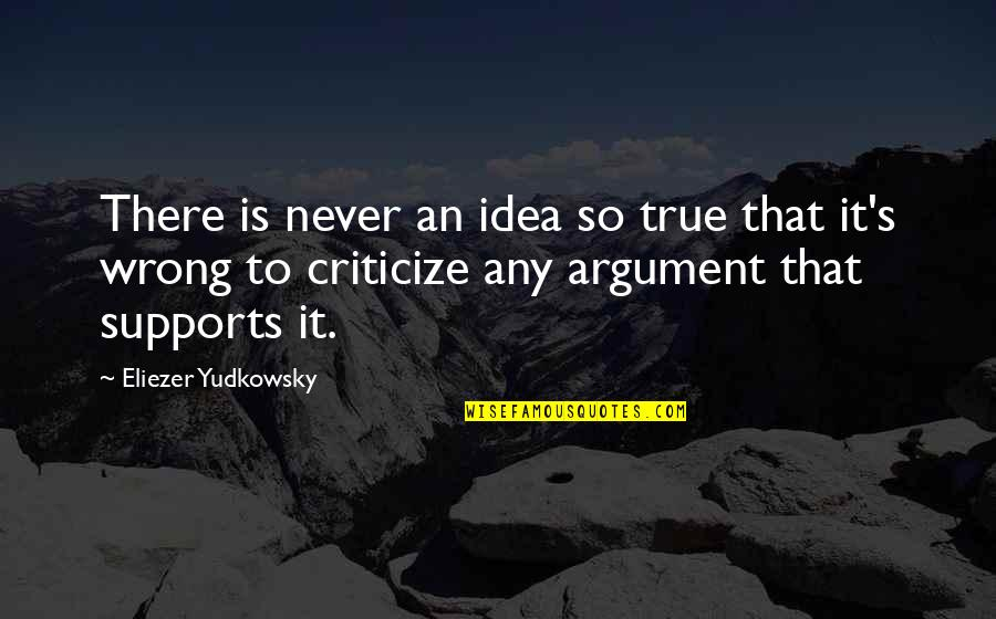 That So True Quotes By Eliezer Yudkowsky: There is never an idea so true that