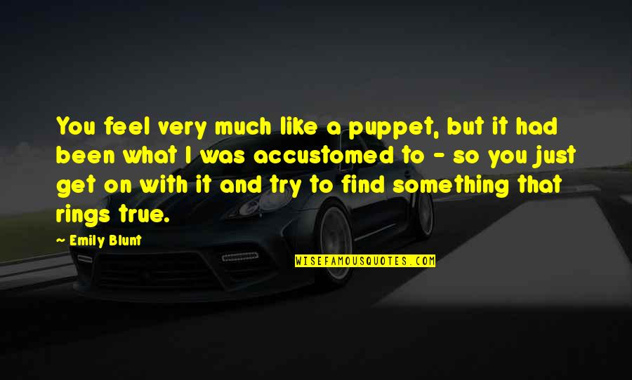 That So True Quotes By Emily Blunt: You feel very much like a puppet, but