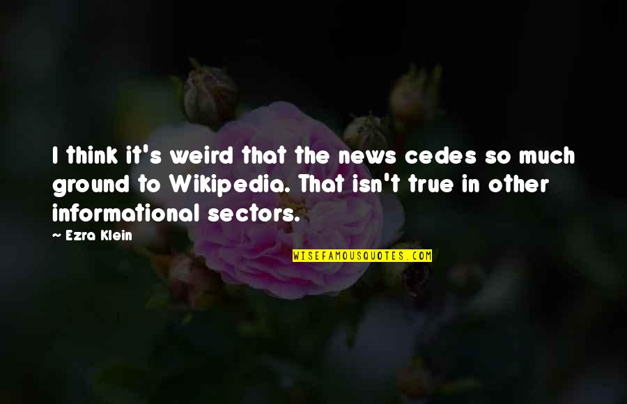 That So True Quotes By Ezra Klein: I think it's weird that the news cedes
