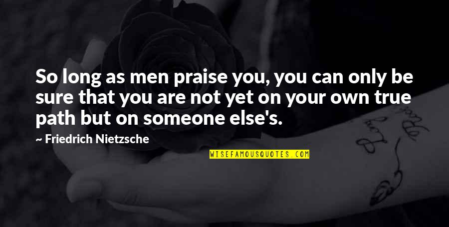 That So True Quotes By Friedrich Nietzsche: So long as men praise you, you can