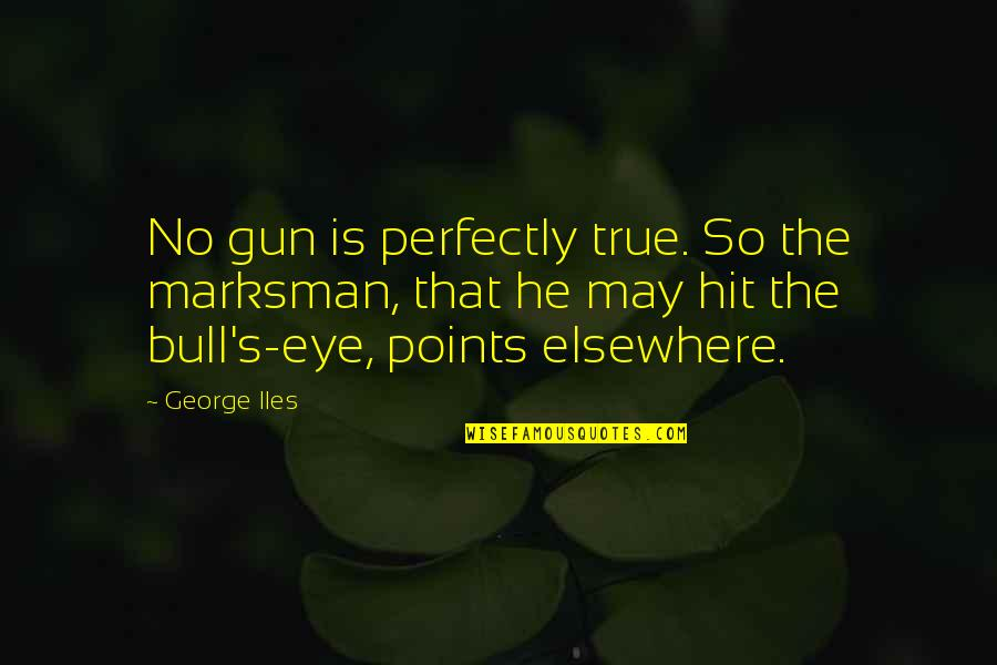 That So True Quotes By George Iles: No gun is perfectly true. So the marksman,