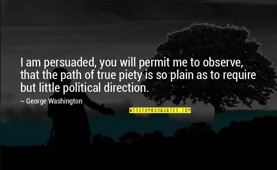 That So True Quotes By George Washington: I am persuaded, you will permit me to