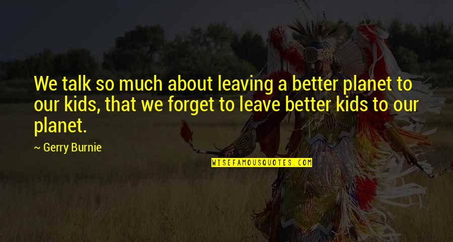 That So True Quotes By Gerry Burnie: We talk so much about leaving a better