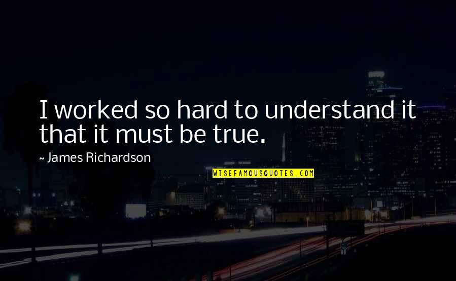 That So True Quotes By James Richardson: I worked so hard to understand it that