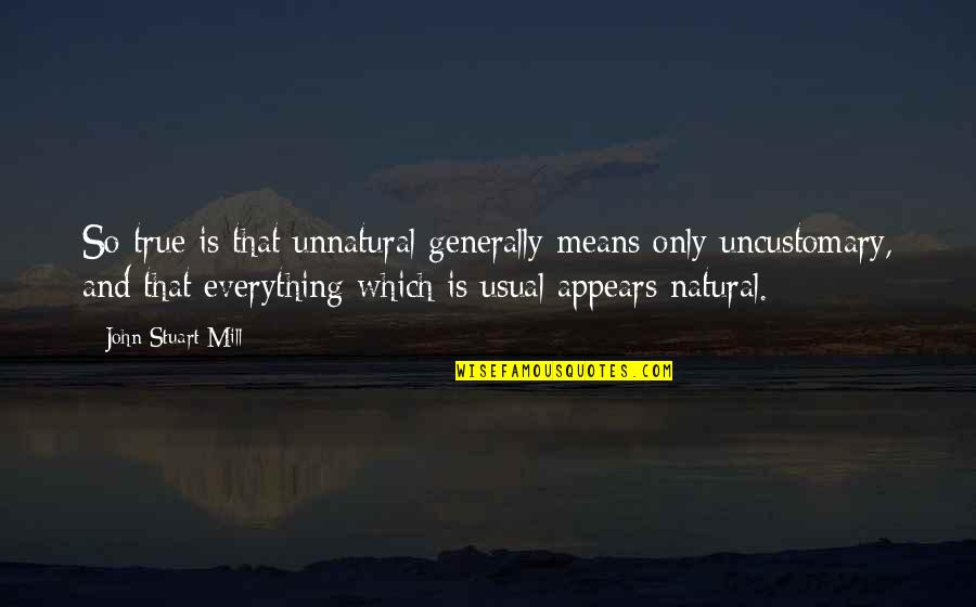 That So True Quotes By John Stuart Mill: So true is that unnatural generally means only