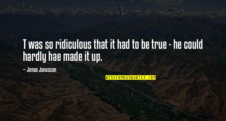 That So True Quotes By Jonas Jonasson: T was so ridiculous that it had to
