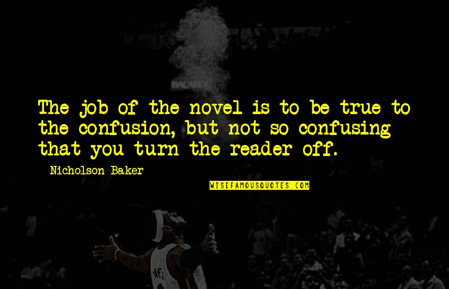 That So True Quotes By Nicholson Baker: The job of the novel is to be