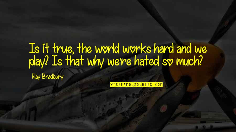 That So True Quotes By Ray Bradbury: Is it true, the world works hard and