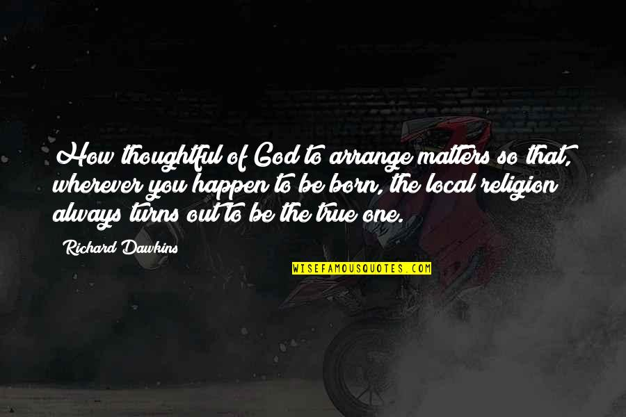 That So True Quotes By Richard Dawkins: How thoughtful of God to arrange matters so