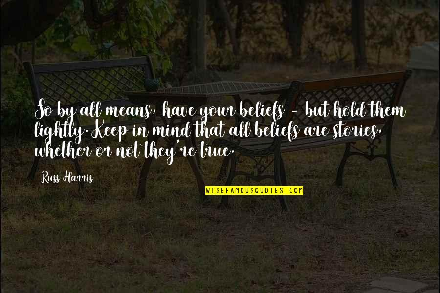That So True Quotes By Russ Harris: So by all means, have your beliefs -
