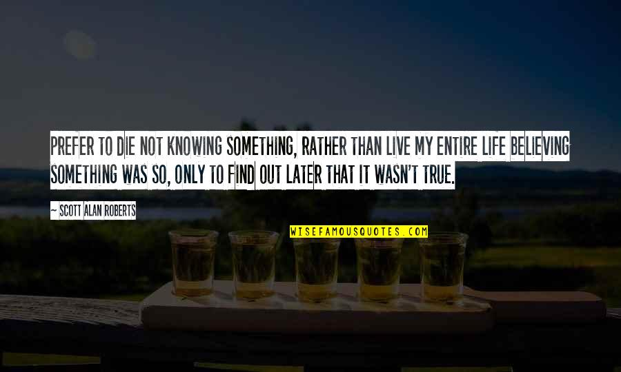 That So True Quotes By Scott Alan Roberts: prefer to die not knowing something, rather than