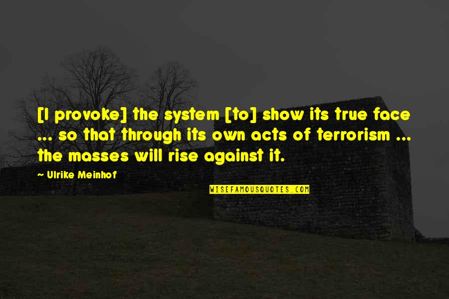That So True Quotes By Ulrike Meinhof: [I provoke] the system [to] show its true