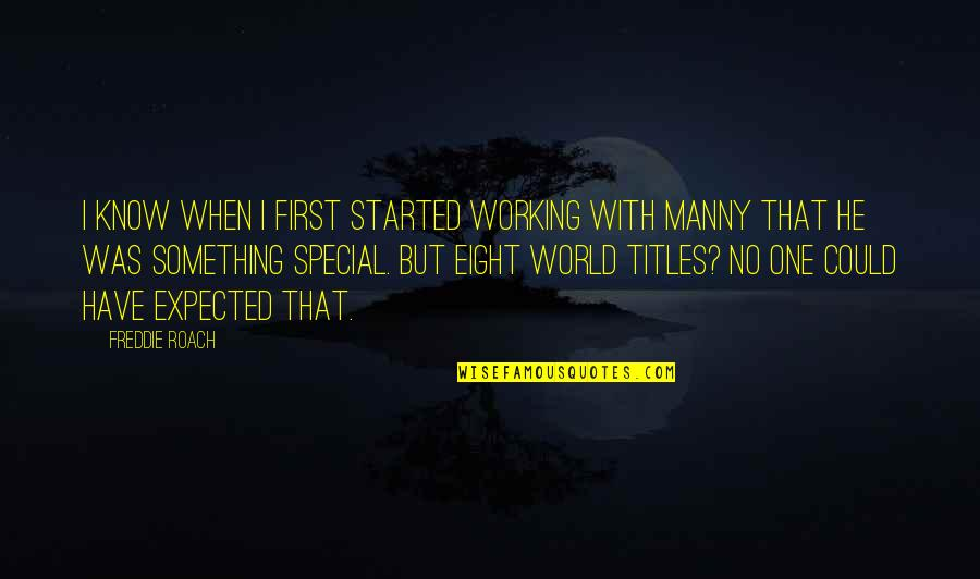 That Special One Quotes By Freddie Roach: I know when I first started working with