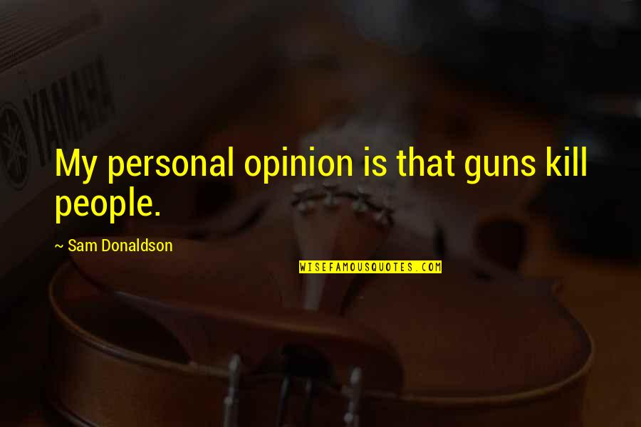 That Thing Tadhana Quotes By Sam Donaldson: My personal opinion is that guns kill people.